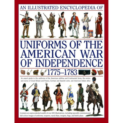 An Illustrated Encyclopedia of Uniforms of the American War of Independence 1775-1783: An Expert In-depth Reference on the Armies of the War of the...