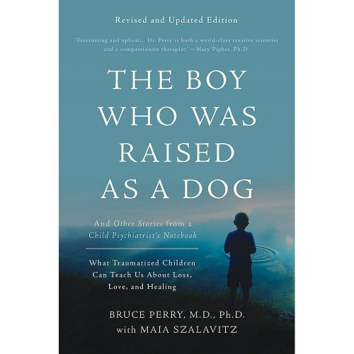The Boy Who Was Raised as a Dog, 3rd Edition: And Other Stories from a Child Psychiatrist's Notebook--What Traumatized Children Can Teach Us About...