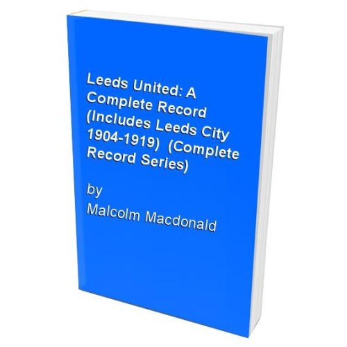 Leeds United: A Complete Record (Includes Leeds City 1904-1919)  (Complete Record Series)