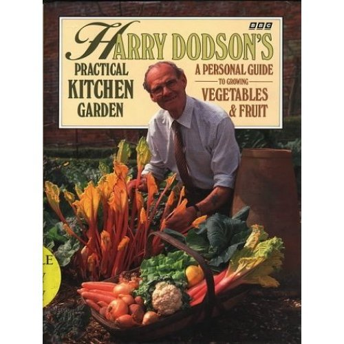 Harry Dodson's Practical Kitchen Garden: Personal Guide to Growing Vegetables and Fruit
